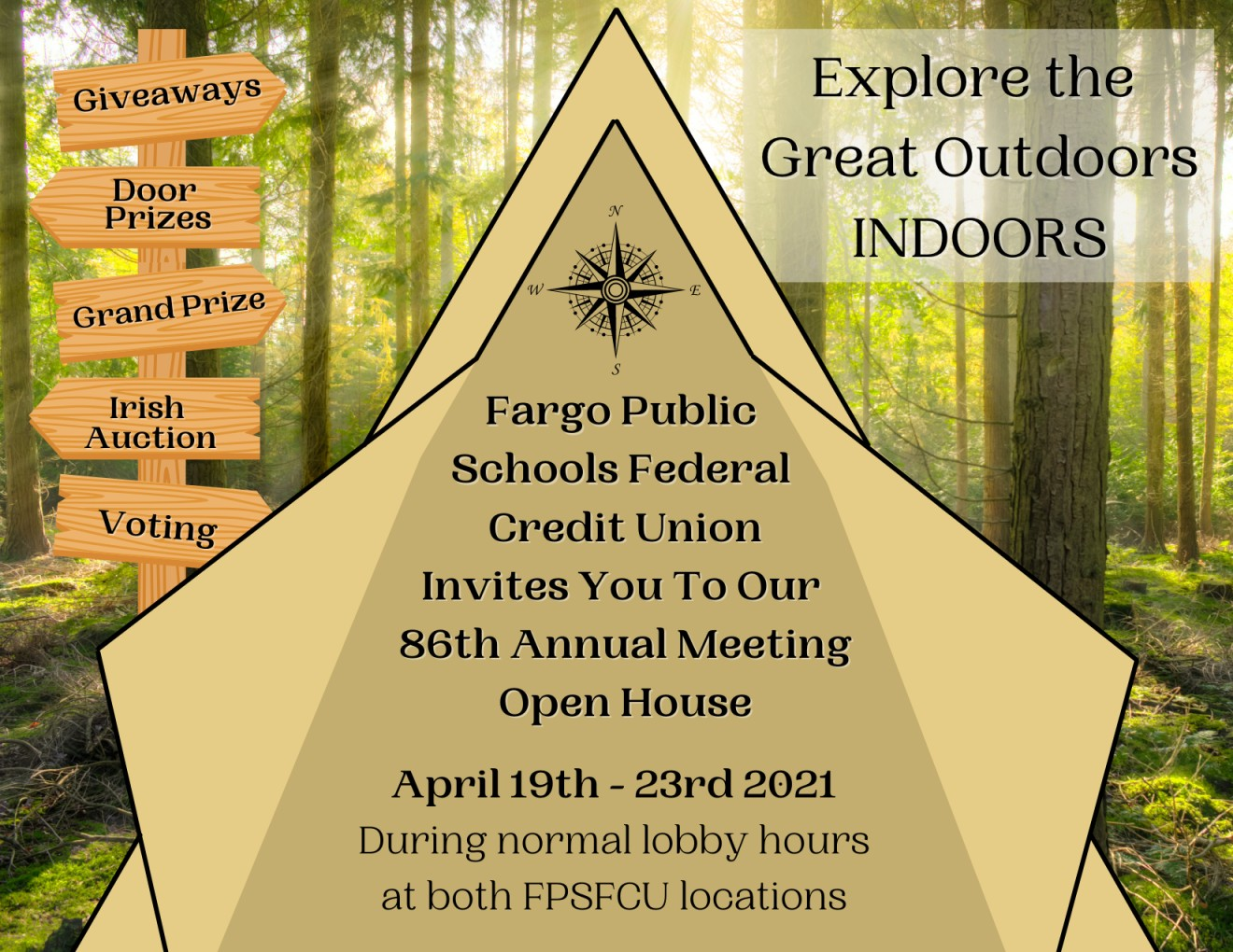 Tent in the woods with open doors, inside: Fargo Public Schools Federal Credit Union Invites you to our 86th Annual meeting open house. April 19th-23rd 2021 during normal lobby hours at both FPSFCU locations. Explore the great outdoors indoors! Post with the following signs on it: giveaways, door prizes, grand prize, irish auction, voting