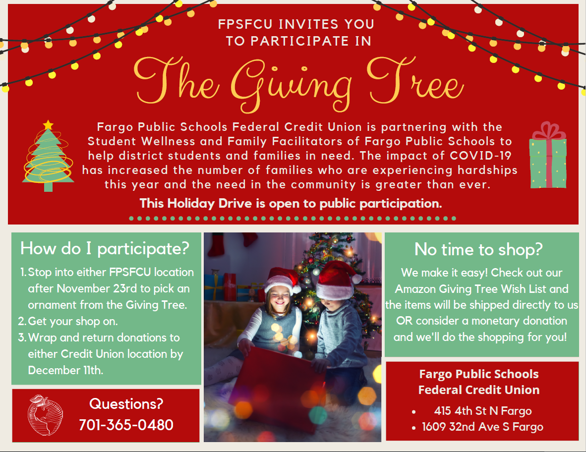 FPSFCU invites you to participate in the giving tree. FPSFCU is partnering with the student wellness and family facilitators of fargo public schools to help district students and families in need. the impact of covid 19 has increased the nubmer of families who are experiencing hardships this year and the need in the community is greater than ever. this holiday drive is open to public participation. stop into either lication after 11/23 to pick an ornament from the giving tree. 2. get your shop on. 3. wrap and return donations to either credit union location by december 11.questions? call 701-365-0480 No time to shop? we make it easy! check out our amazon giving tree wishlist and the items will be shipped directly to us or consider a monetary donation and we'll do the shopping for you!