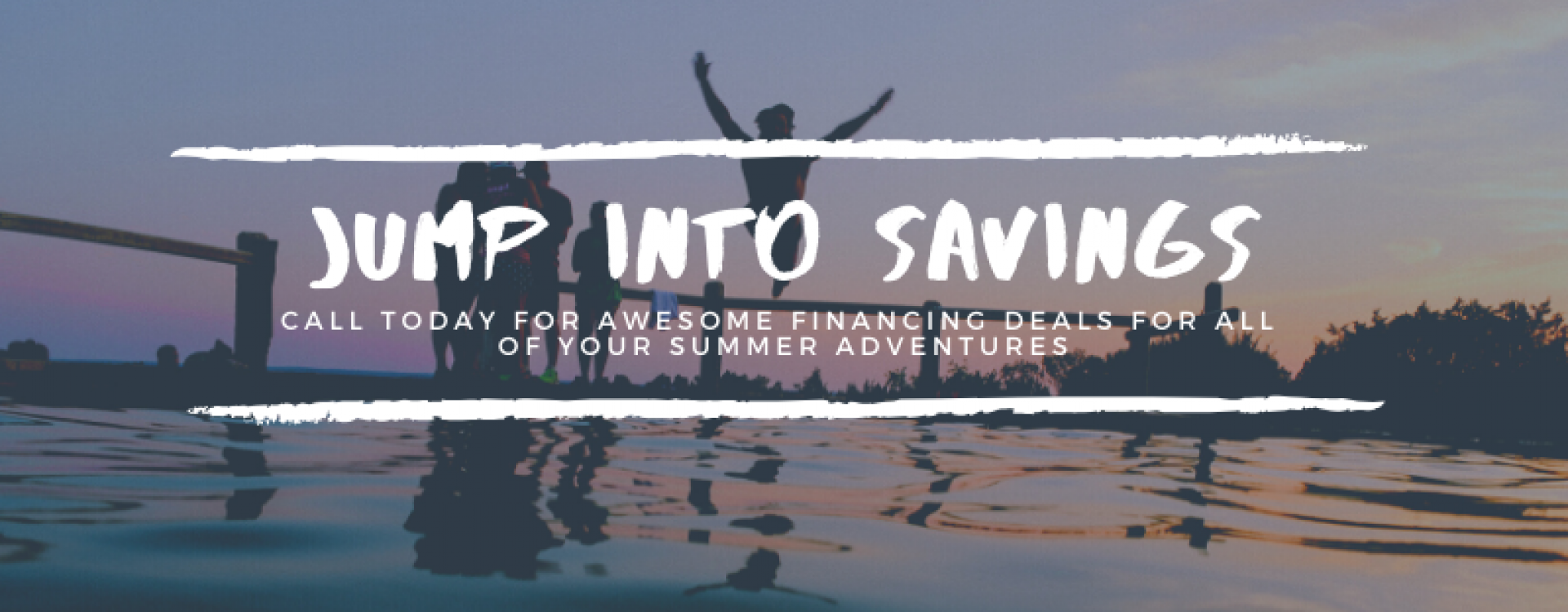 Jump into savings call today for awesome financing deals for all of your summer advendtures