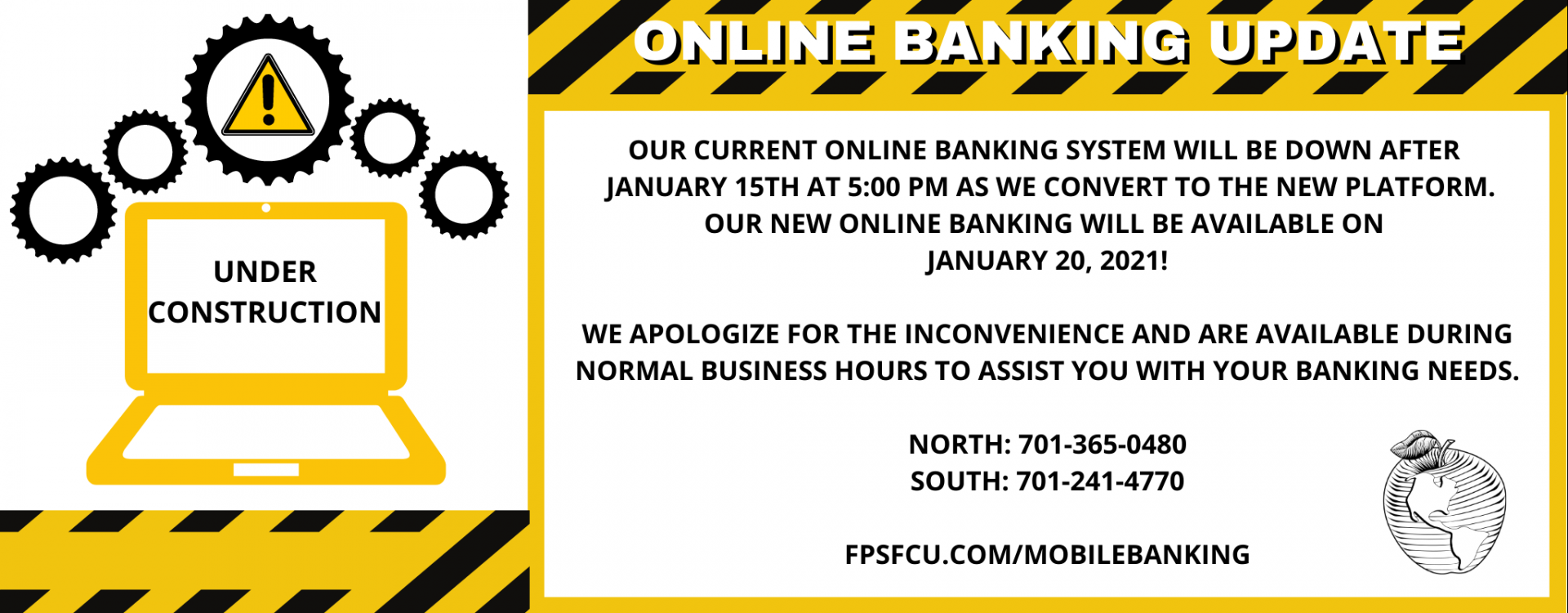 OUR CURRENT ONLINE BANKING SYSTEM WILL BE DOWN AFTER JANUARY 15TH AT 5:00 PM AS WE CONVERT TO THE NEW PLATFORM. OUR NEW ONLINE BANKING WILL BE AVAILABLE ON JANUARY 20,2021! WE APOLOGIZE FOR THE INCONVENIENCE AND ARE AVAILABLE DURING NORMAL BUSINESS HOURS TO ASSIST YOU WITH YOUR BANKING NEEDS.